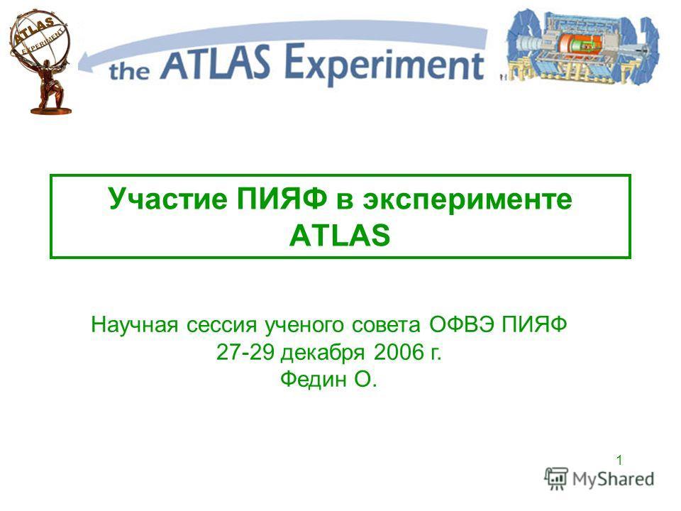 1 Участие ПИЯФ в эксперименте ATLAS Научная сессия ученого совета ОФВЭ ПИЯФ 27-29 декабря 2006 г. Федин О.