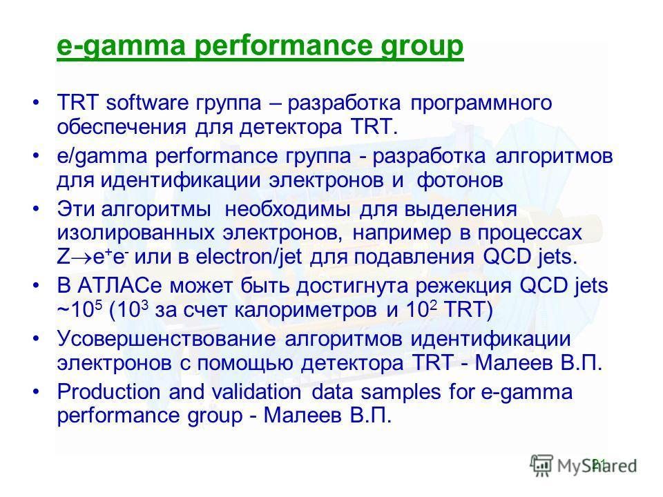 21 e-gamma performance group TRT software группа – разработка программного обеспечения для детектора TRT. e/gamma performance группа - разработка алгоритмов для идентификации электронов и фотонов Эти алгоритмы необходимы для выделения изолированных э