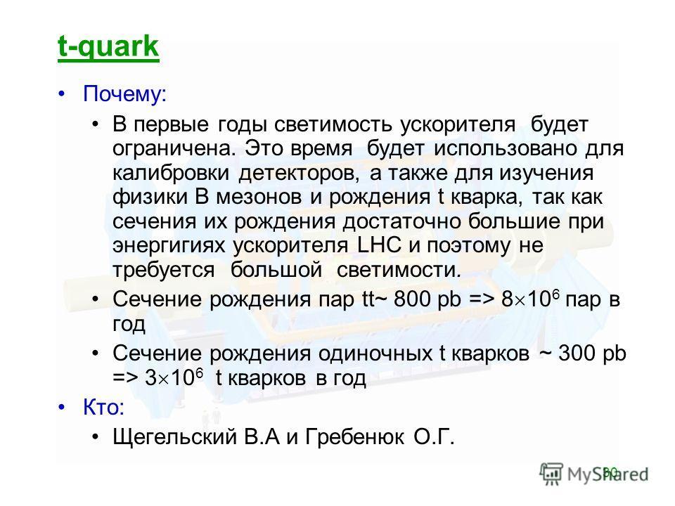 30 t-quark Почему: В первые годы светимость ускорителя будет ограничена. Это время будет использовано для калибровки детекторов, а также для изучения физики В мезонов и рождения t кварка, так как сечения их рождения достаточно большие при энергигиях
