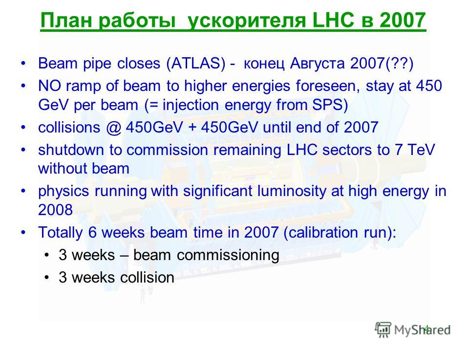 4 План работы ускорителя LHC в 2007 Beam pipe closes (ATLAS) - конец Августа 2007(??) NO ramp of beam to higher energies foreseen, stay at 450 GeV per beam (= injection energy from SPS) collisions @ 450GeV + 450GeV until end of 2007 shutdown to commi