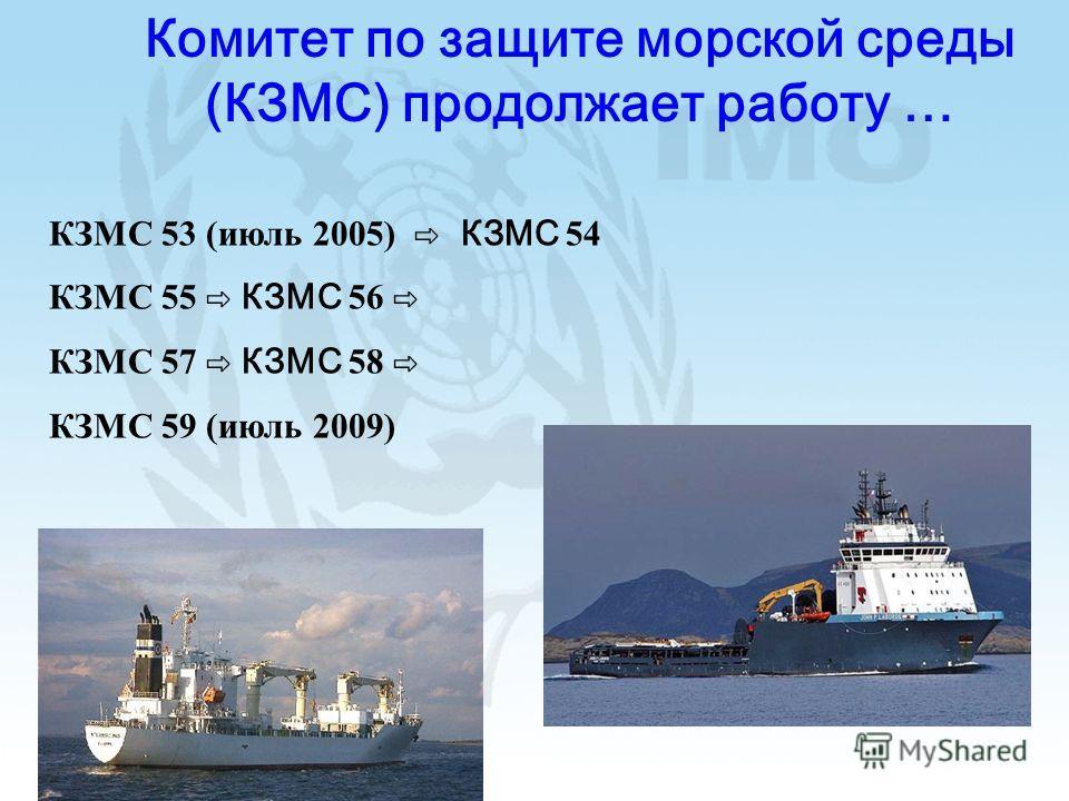 Комитет по защите морской среды (КЗМС) продолжает работу … КЗМС 53 (июль 2005) КЗМС 54 КЗМС 55 КЗМС 56 КЗМС 57 КЗМС 58 КЗМС 59 (июль 2009)