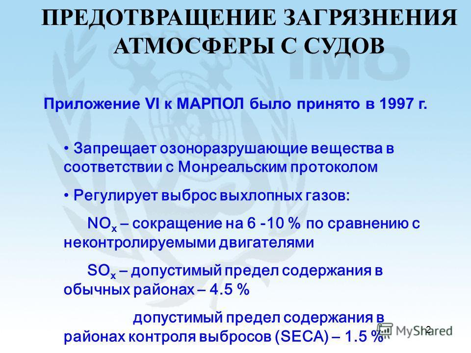 2 ПРЕДОТВРАЩЕНИЕ ЗАГРЯЗНЕНИЯ АТМОСФЕРЫ С СУДОВ Приложение VI к МАРПОЛ было принято в 1997 г. Запрещает озоноразрушающие вещества в соответствии с Монреальским протоколом Регулирует выброс выхлопных газов: NO x – сокращение на 6 -10 % по сравнению с н