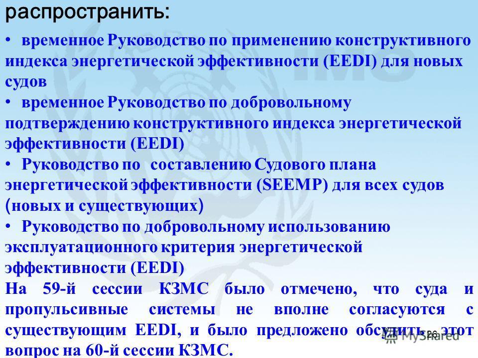 26 На 59-й сессии КЗМС принято решение распространить: временное Руководство по применению конструктивного индекса энергетической эффективности (EEDI) для новых судов временное Руководство по добровольному подтверждению конструктивного индекса энерге