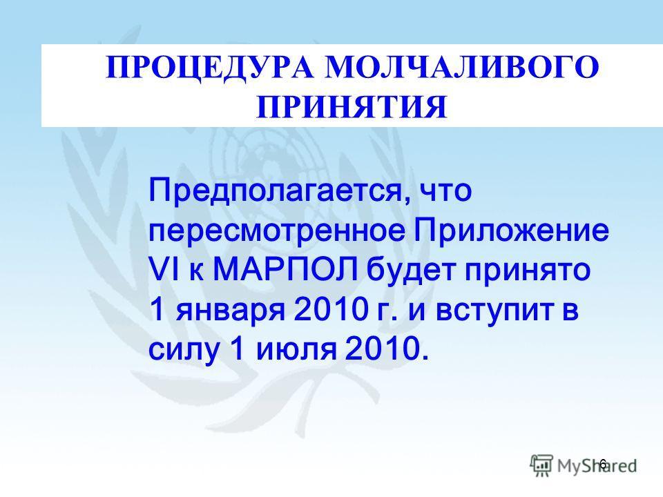 6 ПРОЦЕДУРА МОЛЧАЛИВОГО ПРИНЯТИЯ Предполагается, что пересмотренное Приложение VI к МАРПОЛ будет принято 1 января 2010 г. и вступит в силу 1 июля 2010.