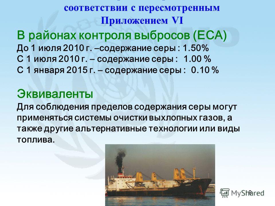 9 В районах контроля выбросов (ECA) До 1 июля 2010 г. –содержание серы : 1.50% С 1 июля 2010 г. – содержание серы : 1.00 % С 1 января 2015 г. – содержание серы : 0.10 % Эквиваленты Для соблюдения пределов содержания серы могут применяться системы очи