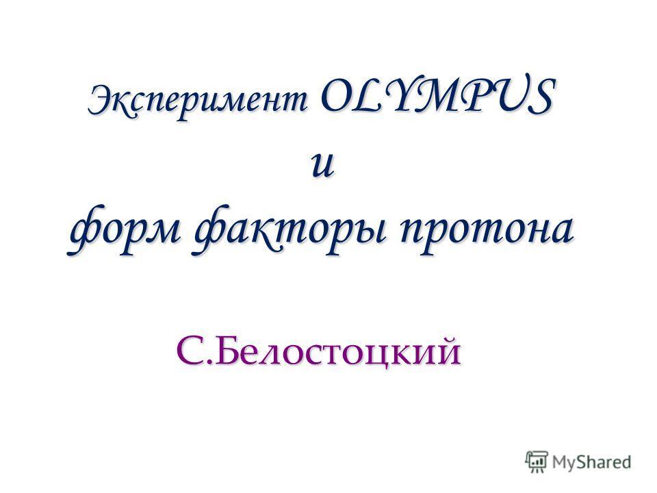Эксперимент OLYMPUS и форм факторы протона С.Белостоцкий
