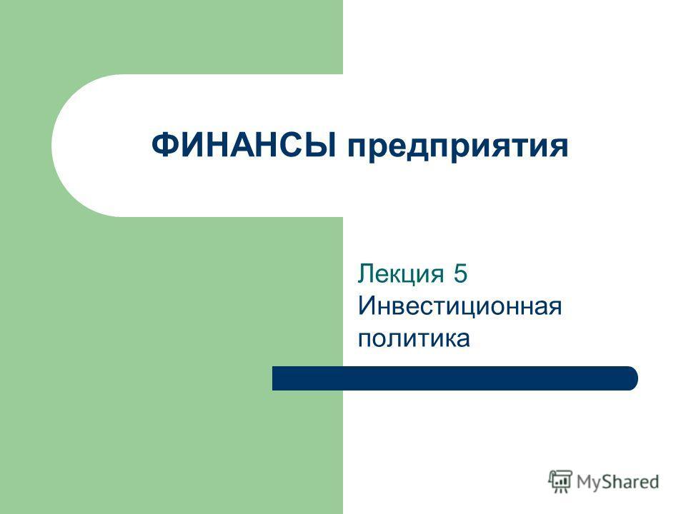 ФИНАНСЫ предприятия Лекция 5 Инвестиционная политика