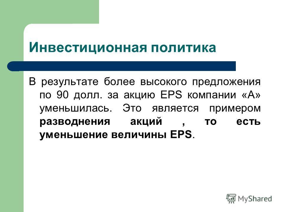 Инвестиционная политика В результате более высокого предложения по 90 долл. за акцию EPS компании «А» уменьшилась. Это является примером разводнения акций, то есть уменьшение величины EPS.