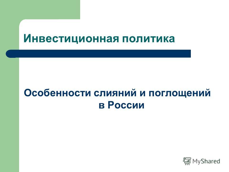 Инвестиционная политика Особенности слияний и поглощений в России