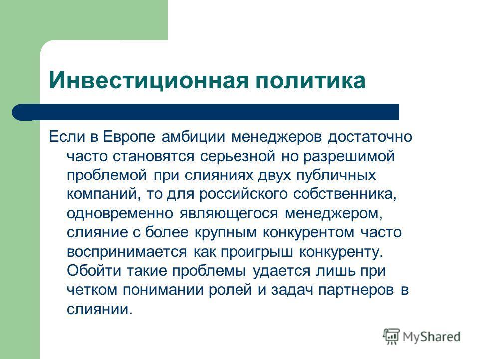 Инвестиционная политика Если в Европе амбиции менеджеров достаточно часто становятся серьезной но разрешимой проблемой при слияниях двух публичных компаний, то для российского собственника, одновременно являющегося менеджером, слияние с более крупным
