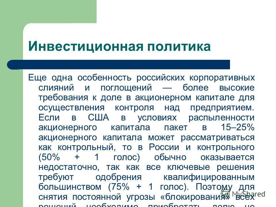 Инвестиционная политика Еще одна особенность российских корпоративных слияний и поглощений более высокие требования к доле в акционерном капитале для осуществления контроля над предприятием. Если в США в условиях распыленности акционерного капитала п