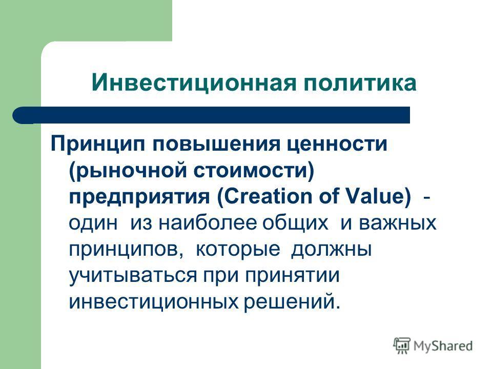 Инвестиционная политика Принцип повышения ценности (рыночной стоимости) предприятия (Creation of Value) - один из наиболее общих и важных принципов, которые должны учитываться при принятии инвестиционных решений.