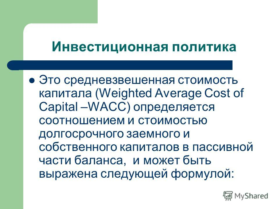 Инвестиционная политика Это средневзвешенная стоимость капитала (Weighted Average Cost of Capital –WACC) определяется соотношением и стоимостью долгосрочного заемного и собственного капиталов в пассивной части баланса, и может быть выражена следующей
