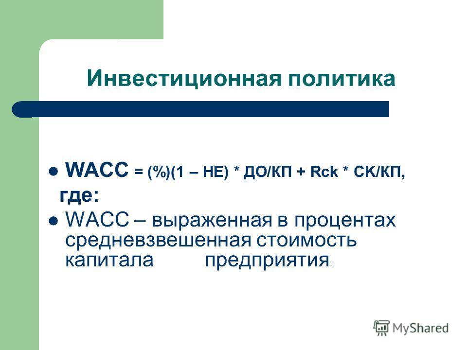 Инвестиционная политика WACC = (%)(1 – НЕ) * ДО/КП + Rck * CK/КП, где: WACC – выраженная в процентах средневзвешенная стоимость капитала предприятия ;