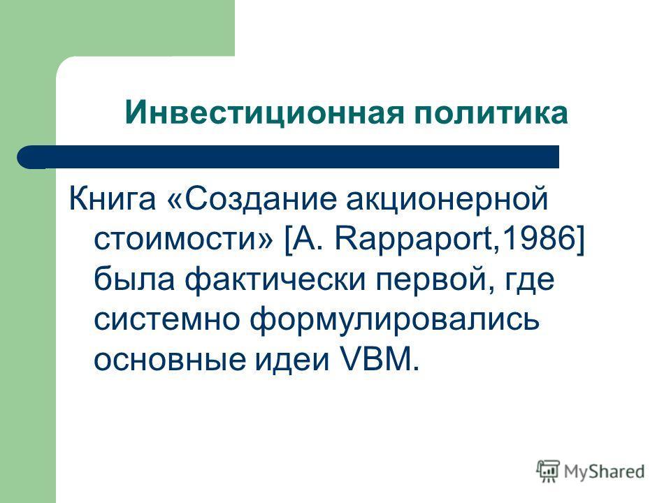 Инвестиционная политика Книга «Создание акционерной стоимости» [A. Rappaport,1986] была фактически первой, где системно формулировались основные идеи VBM.