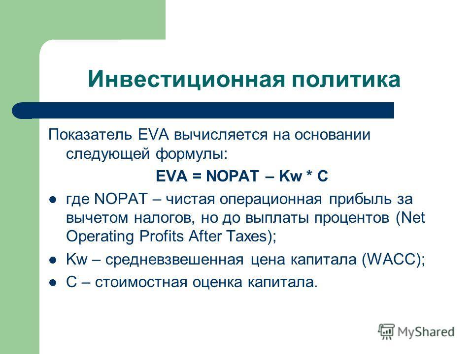 Инвестиционная политика Показатель EVA вычисляется на основании следующей формулы: EVA = NOPAT – Kw * C где NOPAT – чистая операционная прибыль за вычетом налогов, но до выплаты процентов (Net Operating Profits After Taxes); Kw – средневзвешенная цен