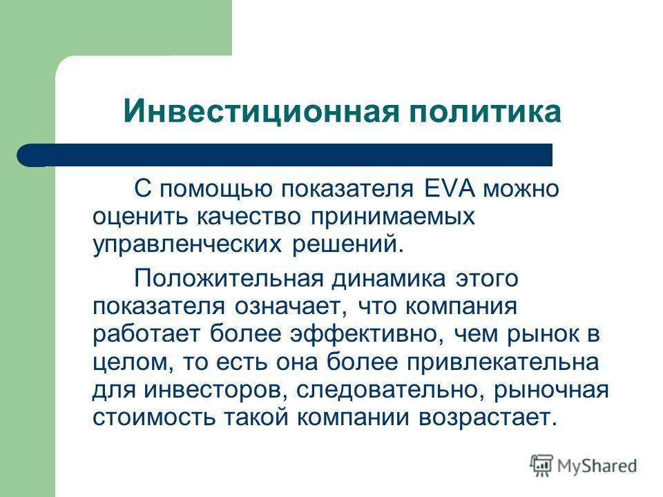 Инвестиционная политика С помощью показателя EVA можно оценить качество принимаемых управленческих решений. Положительная динамика этого показателя означает, что компания работает более эффективно, чем рынок в целом, то есть она более привлекательна
