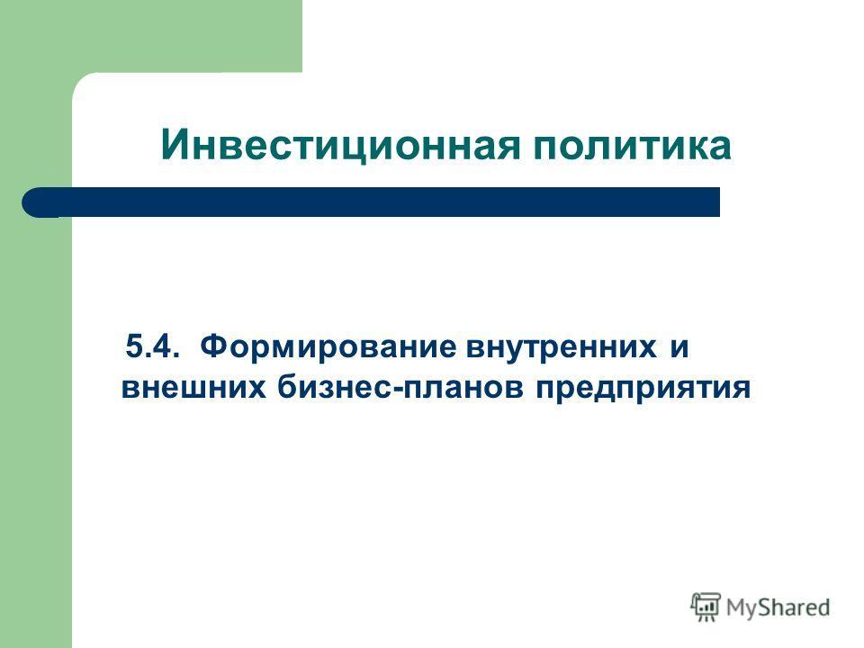 Инвестиционная политика 5.4. Формирование внутренних и внешних бизнес-планов предприятия