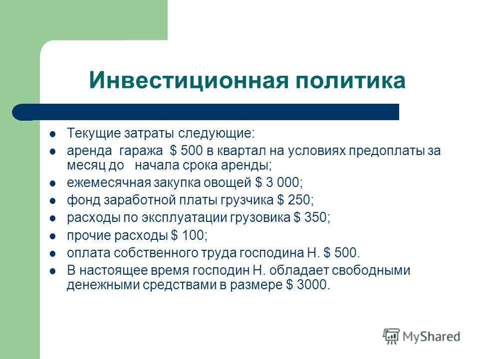 Инвестиционная политика Текущие затраты следующие: аренда гаража $ 500 в квартал на условиях предоплаты за месяц до начала срока аренды; ежемесячная закупка овощей $ 3 000; фонд заработной платы грузчика $ 250; расходы по эксплуатации грузовика $ 350
