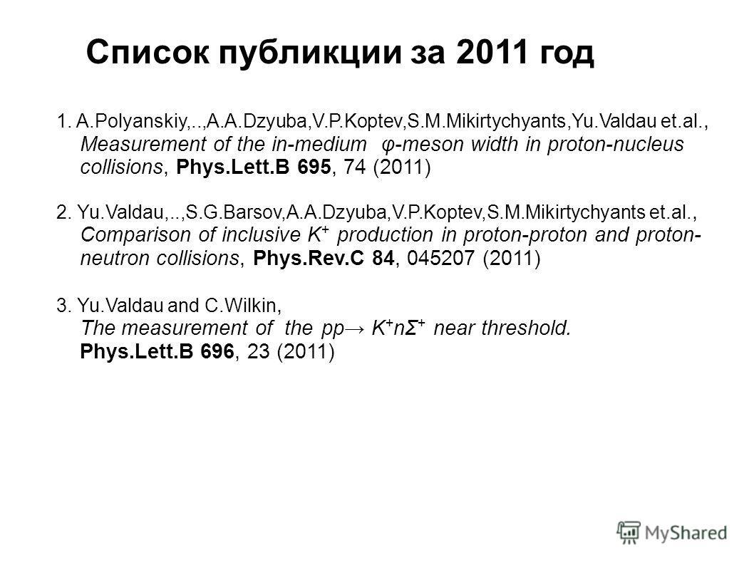 Список публикции за 2011 год 1. A.Polyanskiy,..,A.A.Dzyuba,V.P.Koptev,S.M.Mikirtychyants,Yu.Valdau et.al., Measurement of the in-medium φ-meson width in proton-nucleus collisions, Phys.Lett.B 695, 74 (2011) 2. Yu.Valdau,..,S.G.Barsov,A.A.Dzyuba,V.P.K