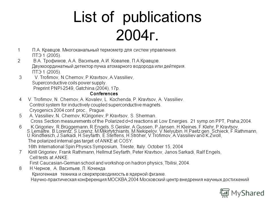 List of publications 2004г. 1 П.А. Кравцов. Многоканальный термометр для систем управления. ПТЭ 1 (2005). 2 В.А. Трофимов, А.А. Васильев, А.И. Ковалев, П.А.Кравцов. Двухкоординатный детектор пучка атомарного водорода или дейтерия. ПТЭ 1 (2005). 3 V.