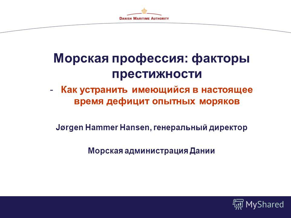 Морская профессия: факторы престижности -Как устранить имеющийся в настоящее время дефицит опытных моряков Jørgen Hammer Hansen, генеральный директор Морская администрация Дании