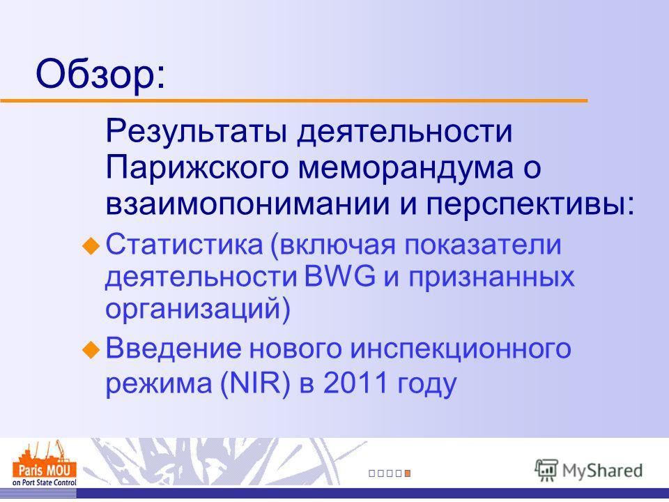 Обзор: Результаты деятельности Парижского меморандума о взаимопонимании и перспективы: u Статистика (включая показатели деятельности BWG и признанных организаций) u Введение нового инспекционного режима (NIR) в 2011 году