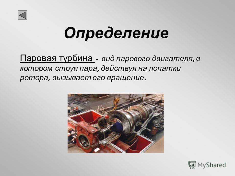 Определение Паровая турбина - вид парового двигателя, в котором струя пара, действуя на лопатки ротора, вызывает его вращение.