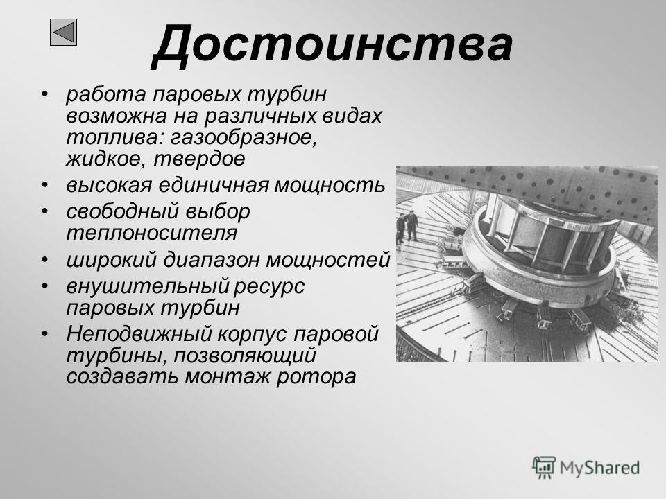 Достоинства работа паровых турбин возможна на различных видах топлива: газообразное, жидкое, твердое высокая единичная мощность свободный выбор теплоносителя широкий диапазон мощностей внушительный ресурс паровых турбин Неподвижный корпус паровой тур