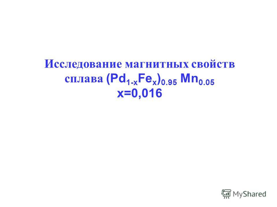 Исследование магнитных свойств сплава (Pd 1-x Fe x ) 0.95 Mn 0.05 x=0,016