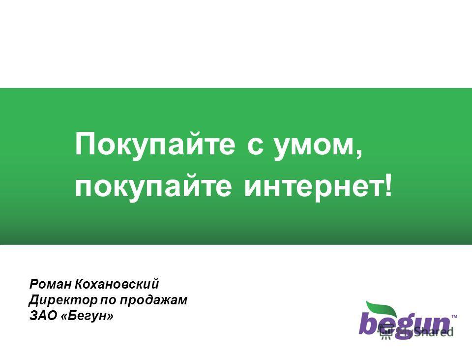1 1 Покупайте с умом, покупайте интернет! Роман Кохановский Директор по продажам ЗАО «Бегун»