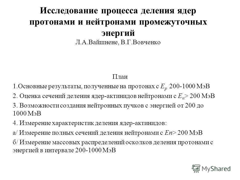 Исследование процесса деления ядер протонами и нейтронами промежуточных энергий Л.А.Вайшнене, В.Г.Вовченко План 1.Основные результаты, полученные на протонах с Е p 200-1000 МэВ 2. Оценка сечений деления ядер-актинидов нейтронами с Е n > 200 МэВ 3. Во