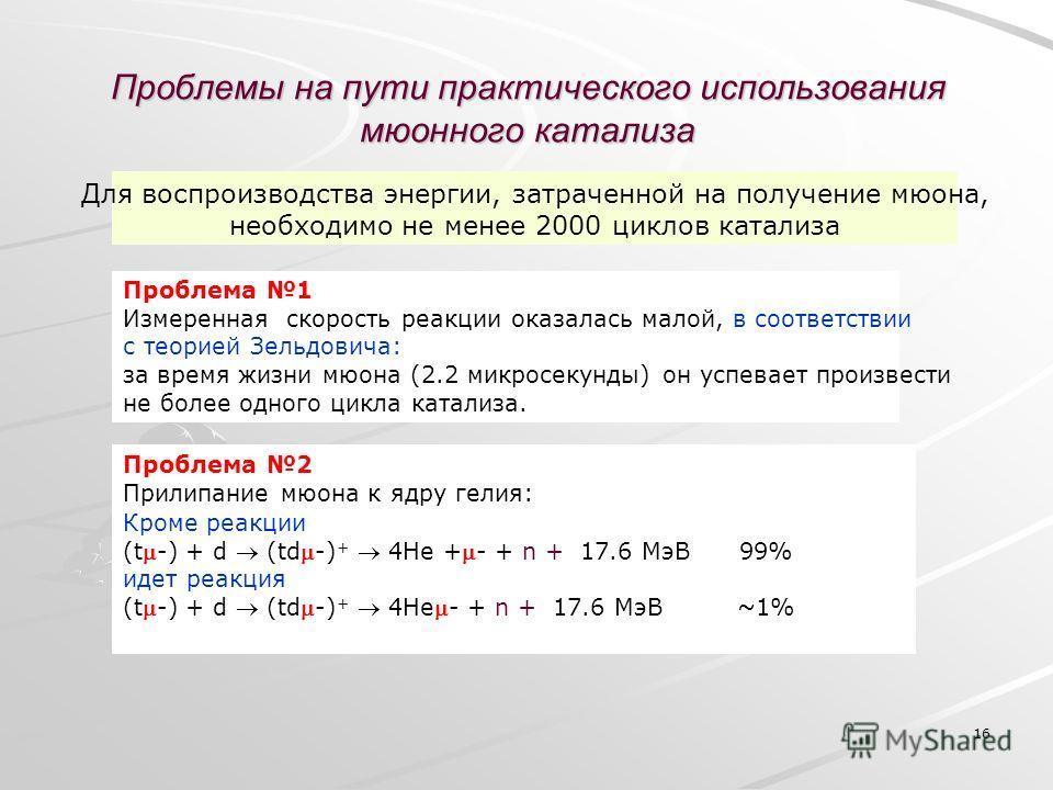 16 Проблемы на пути практического использования мюонного катализа Кроме реакции (t-) + d (td-) + 4He +- + n + 17.6 МэВ 99% идет реакция (t-) + d (td-) + 4He- + n + 17.6 МэВ ~1% Для воспроизводства энергии, затраченной на получение мюона, необходимо н