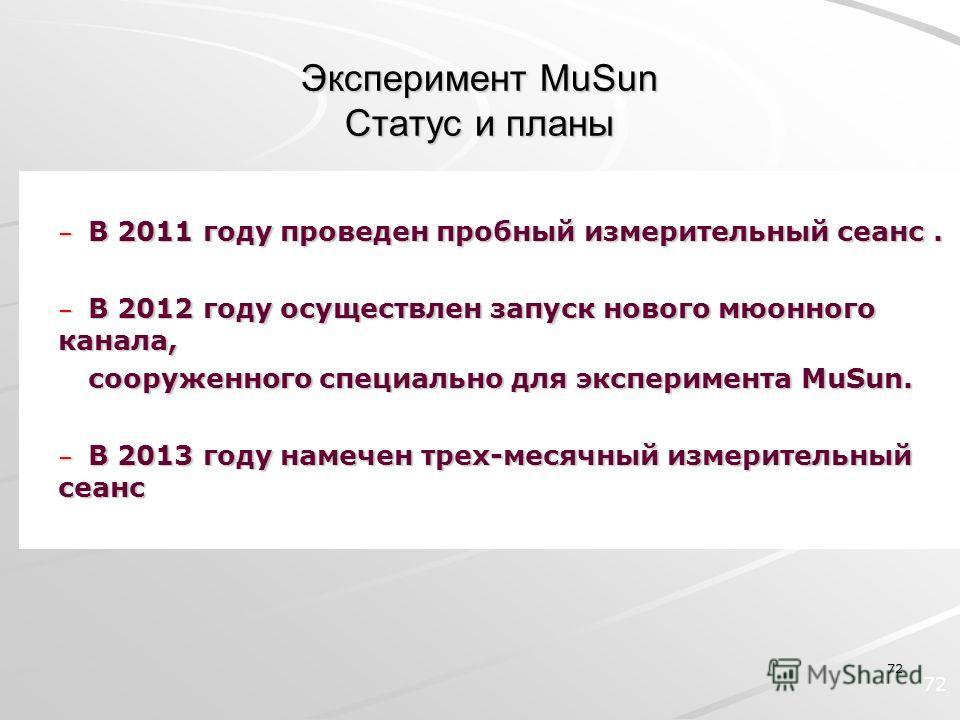 72 Эксперимент MuSun Статус и планы – В 2011 году проведен пробный измерительный сеанс. – В 2012 году осуществлен запуск нового мюонного канала, cооруженного специально для эксперимента MuSun. – В 2013 году намечен трех-месячный измерительный сеанс 7