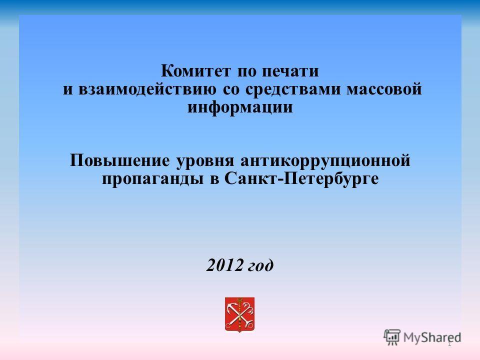 1 Комитет по печати и взаимодействию со средствами массовой информации Повышение уровня антикоррупционной пропаганды в Санкт-Петербурге 2012 год