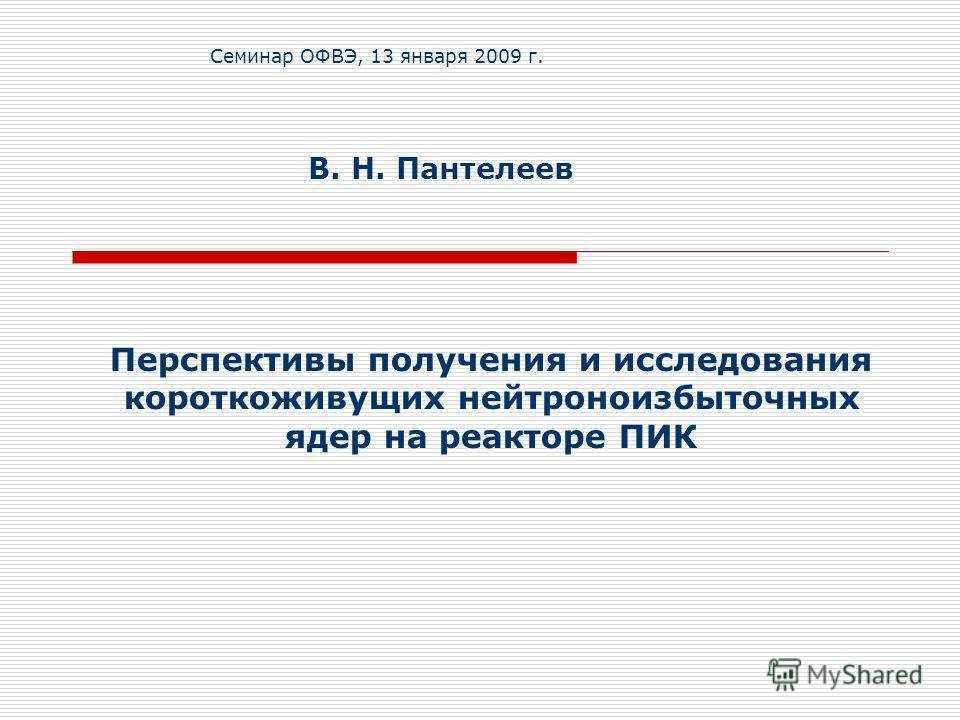Перспективы получения и исследования короткоживущих нейтроноизбыточных ядер на реакторе ПИК В. Н. Пантелеев Семинар ОФВЭ, 13 января 2009 г.