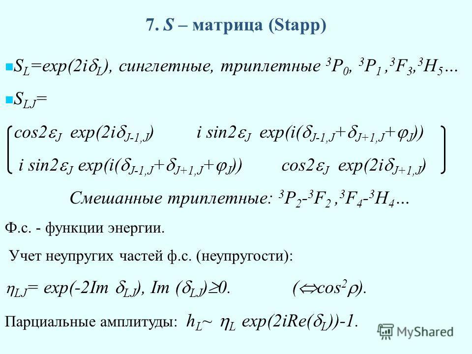 7. S – матрица (Stapp) S L =exp(2i L ), синглетные, триплетные 3 P 0, 3 P 1, 3 F 3, 3 H 5 … S LJ = cos2 J exp(2i J-1,J ) i sin2 J exp(i( J-1,J + J+1,J + J )) i sin2 J exp(i( J-1,J + J+1,J + J )) cos2 J exp(2i J+1,J ) Смешанные триплетные: 3 P 2 - 3 F