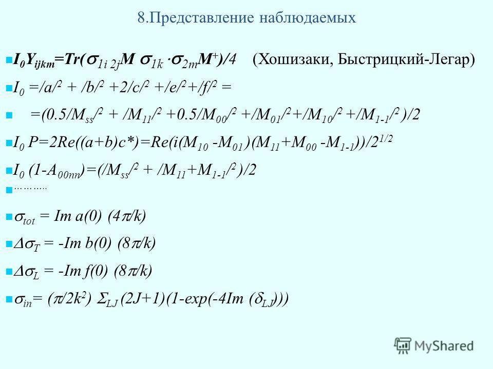 8.Представление наблюдаемых I 0 Y ijkm =Tr( 1i 2j M 1k 2m M + )/4 (Хошизаки, Быстрицкий-Легар) I 0 =/а/ 2 + /b/ 2 +2/c/ 2 +/e/ 2 +/f/ 2 = =(0.5/M ss / 2 + /M 11 / 2 +0.5/M 00 / 2 +/M 01 / 2 +/M 10 / 2 +/M 1-1 / 2 )/2 I 0 P=2Re((a+b)c*)=Re(i(M 10 -M 0