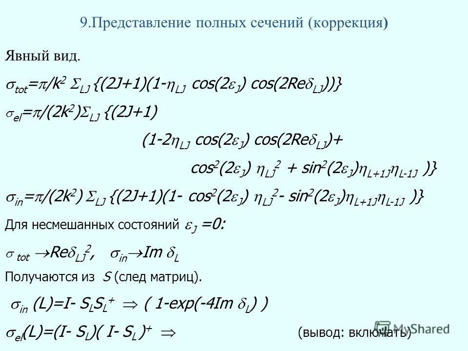 9.Представление полных сечений (коррекция) Явный вид. tot = /k 2 LJ {(2J+1)(1- LJ cos(2 J ) cos(2Re LJ ))} el = /(2k 2 ) LJ {(2J+1) (1-2 LJ cos(2 J ) cos(2Re LJ )+ cos 2 (2 J ) LJ 2 + sin 2 (2 J ) L+1J L-1J )} in = /(2k 2 ) LJ {(2J+1)(1- cos 2 (2 J )