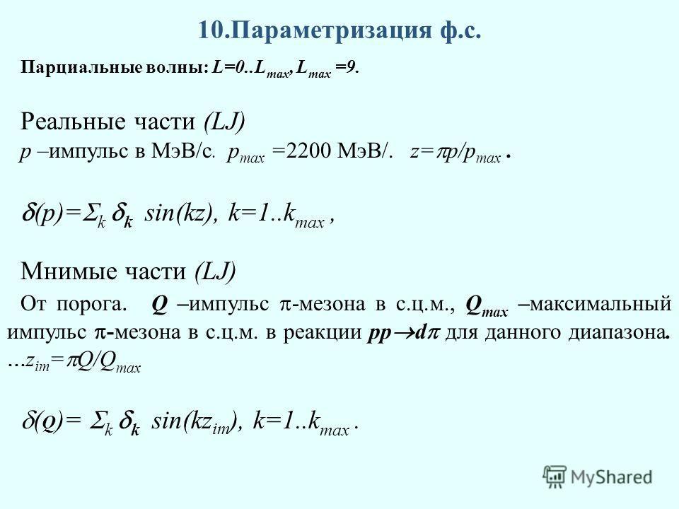 10.Параметризация ф.с. Парциальные волны: L=0..L max, L max =9. Реальные части (LJ) p –импульс в МэВ/с. p max =2200 МэВ/. z= p/p max. (p)= k k sin(kz), k=1..k max, Мнимые части (LJ) От порога. Q –импульс -мезона в с.ц.м., Q max –максимальный импульс