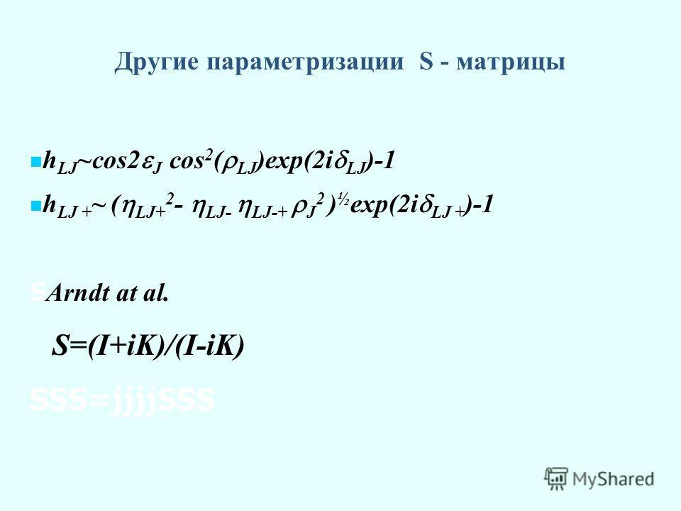 Другие параметризации S - матрицы h LJ ~cos2 J cos 2 ( LJ )exp(2i LJ )-1 h LJ + ~ ( LJ+ 2 - LJ- LJ-+ J 2 ) ½ exp(2i LJ + )-1 S Arndt at al. S=(I+iK)/(I-iK) SSS=jjjjSSS