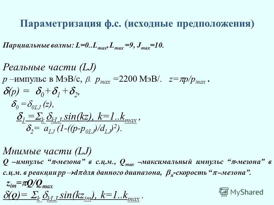 Параметризация ф.с. (исходные предположения) Парциальные волны: L=0..L max, L max =9, J max =10. Реальные части (LJ) p –импульс в МэВ/с,. p max =2200 МэВ/. z= p/p max. ( p ) = 0 + 1 + 2, 0 = 0LJ (z), 1 = k kLJ sin(kz), k=1..k max, 2 = a LJ (1-((p-p 0