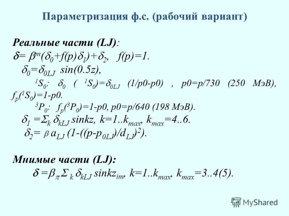 Параметризация ф.с. (рабочий вариант) Реальные части (LJ): = m ( 0 +f(p) 1 )+ 2, f(p)=1. 0 = 0LJ sin(0.5z), 1 S 0 : 0 ( 1 S 0 )= 0LJ (1/p0-p0), p0=p/730 (250 МэВ), f p ( 1 S 0 )=1-p0. 3 P 0 : f p ( 3 P 0 )=1-p0, p0=p/640 (198 МэВ). 1 = k kLJ sinkz, k