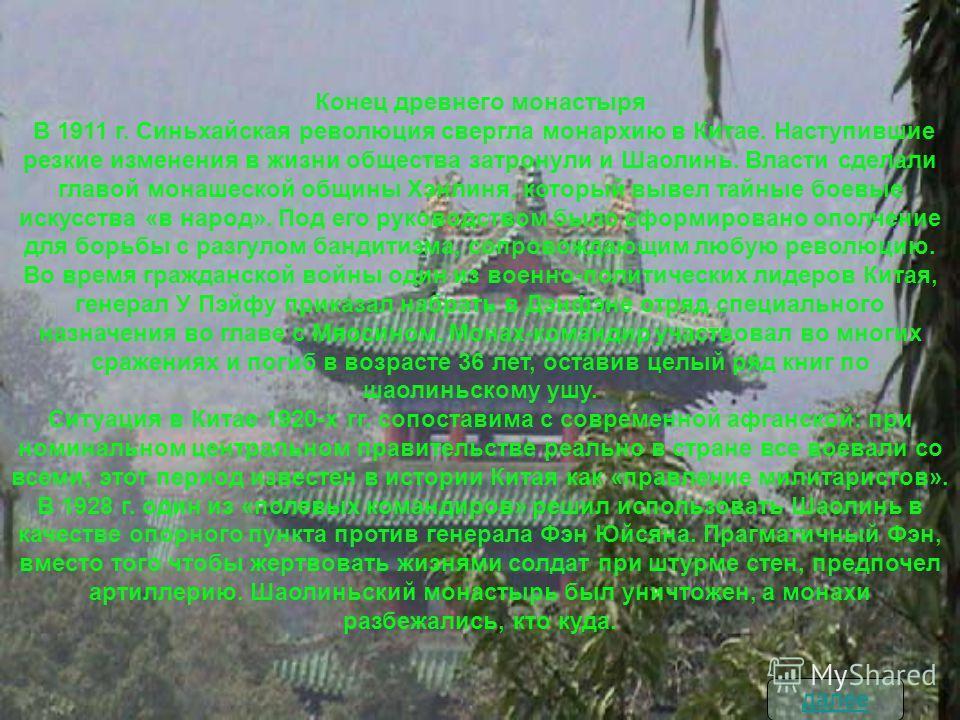 Конец древнего монастыря В 1911 г. Синьхайская революция свергла монархию в Китае. Наступившие резкие изменения в жизни общества затронули и Шаолинь. Власти сделали главой монашеской общины Хэнлиня, который вывел тайные боевые искусства «в народ». По