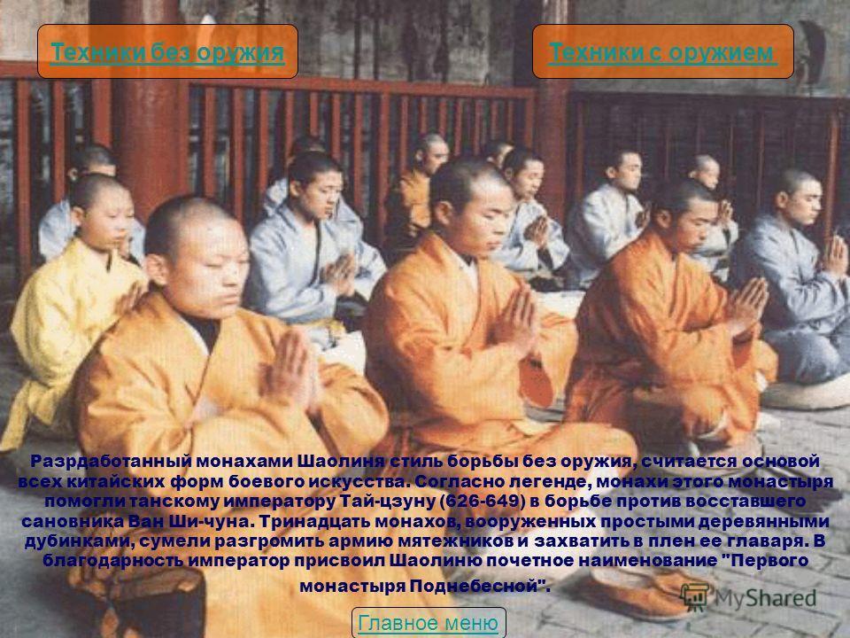 Разрдаботанный монахами Шаолиня стиль борьбы без оружия, считается основой всех китайских форм боевого искусства. Согласно легенде, монахи этого монастыря помогли танскому императору Тай-цзуну (626-649) в борьбе против восставшего сановника Ван Ши-чу
