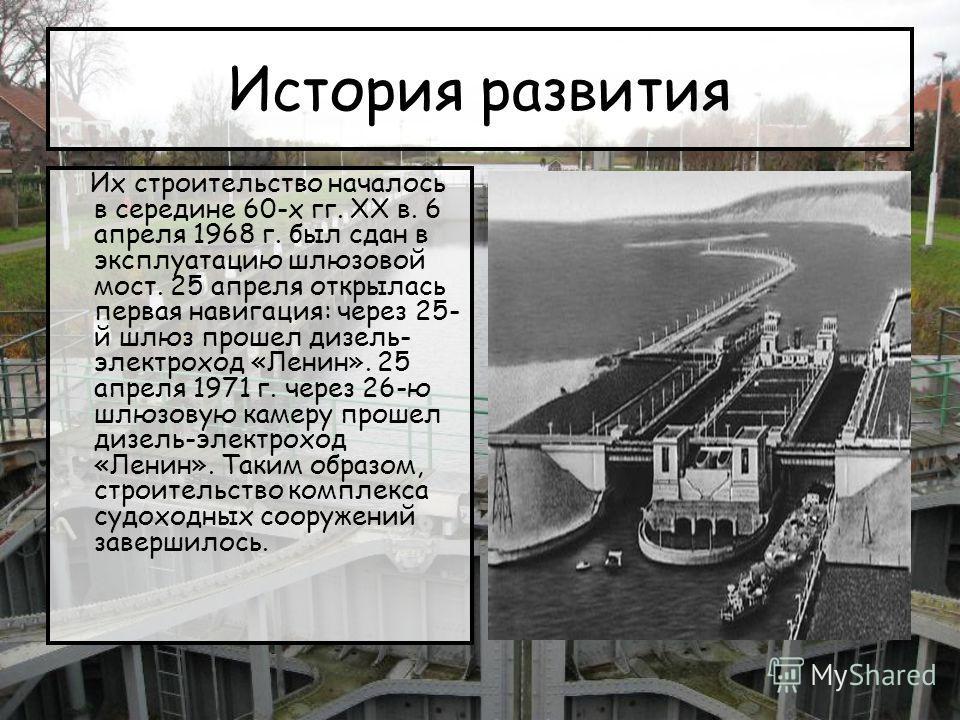 История развития Их строительство началось в середине 60-х гг. XX в. 6 апреля 1968 г. был сдан в эксплуатацию шлюзовой мост. 25 апреля открылась первая навигация: через 25- й шлюз прошел дизель- электроход «Ленин». 25 апреля 1971 г. через 26-ю шлюзов