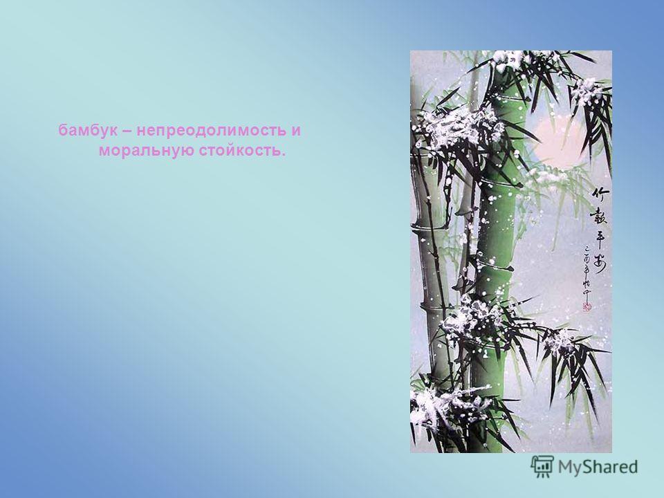 бамбук – непреодолимость и моральную стойкость.