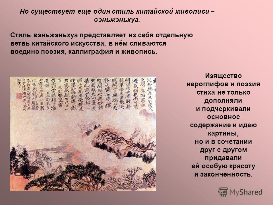 Но существует еще один стиль китайской живописи – вэньжэньхуа. Стиль вэньжэньхуа представляет из себя отдельную ветвь китайского искусства, в нём сливаются воедино поэзия, каллиграфия и живопись. Изящество иероглифов и поэзия стиха не только дополнял