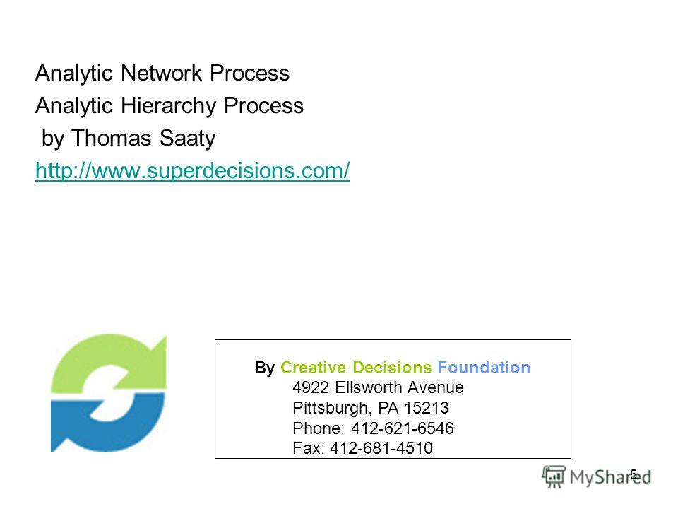 5 By Creative Decisions Foundation 4922 Ellsworth Avenue Pittsburgh, PA 15213 Phone: 412-621-6546 Fax: 412-681-4510 Analytic Network Process Analytic Hierarchy Process by Thomas Saaty http://www.superdecisions.com/