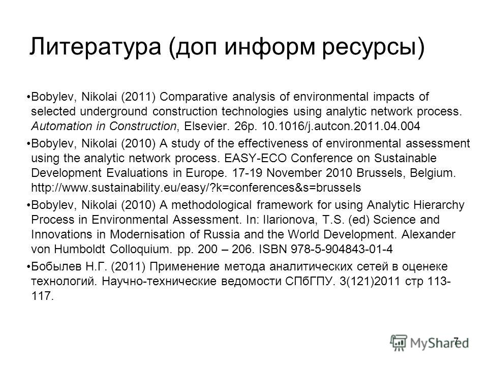 Литература (доп информ ресурсы) 7 Bobylev, Nikolai (2011) Comparative analysis of environmental impacts of selected underground construction technologies using analytic network process. Automation in Construction, Elsevier. 26p. 10.1016/j.autcon.2011